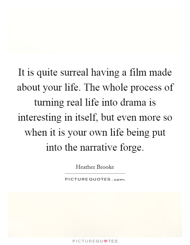 It is quite surreal having a film made about your life. The whole process of turning real life into drama is interesting in itself, but even more so when it is your own life being put into the narrative forge Picture Quote #1