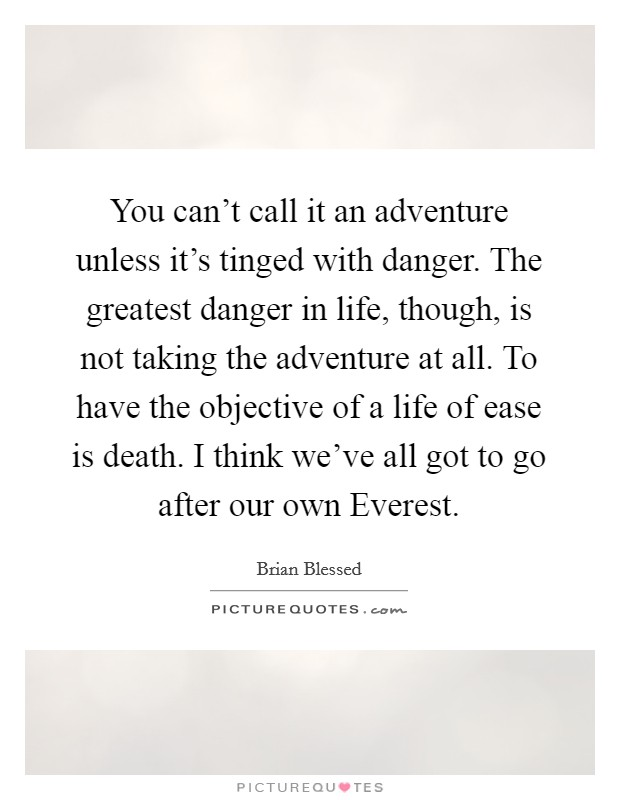You can't call it an adventure unless it's tinged with danger. The greatest danger in life, though, is not taking the adventure at all. To have the objective of a life of ease is death. I think we've all got to go after our own Everest Picture Quote #1