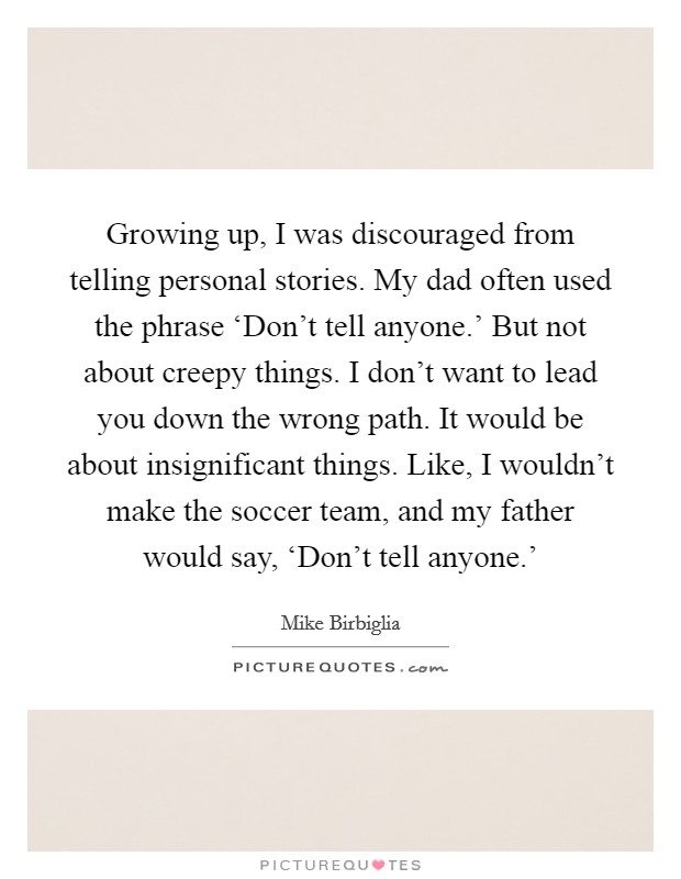 Growing up, I was discouraged from telling personal stories. My dad often used the phrase 'Don't tell anyone.' But not about creepy things. I don't want to lead you down the wrong path. It would be about insignificant things. Like, I wouldn't make the soccer team, and my father would say, 'Don't tell anyone.' Picture Quote #1