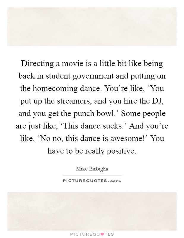 Directing a movie is a little bit like being back in student government and putting on the homecoming dance. You're like, 'You put up the streamers, and you hire the DJ, and you get the punch bowl.' Some people are just like, 'This dance sucks.' And you're like, 'No no, this dance is awesome!' You have to be really positive Picture Quote #1