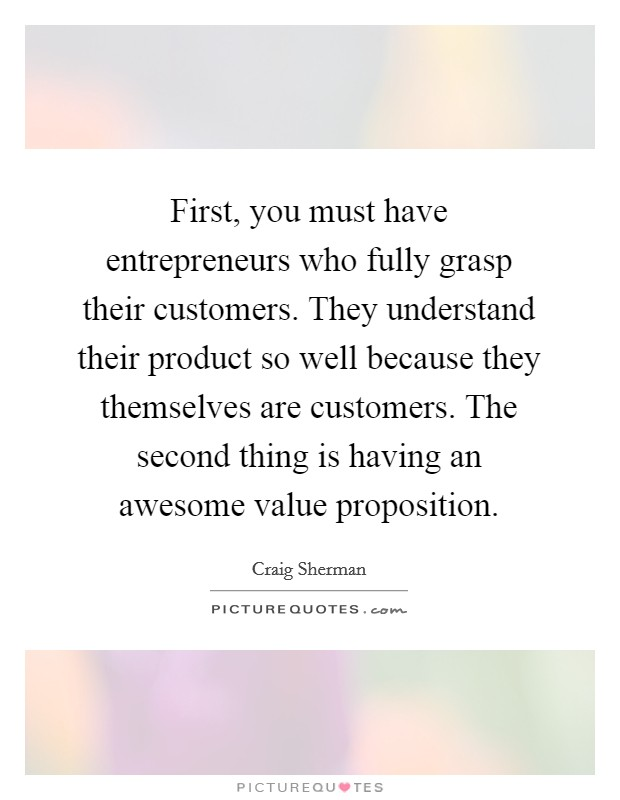First, you must have entrepreneurs who fully grasp their customers. They understand their product so well because they themselves are customers. The second thing is having an awesome value proposition Picture Quote #1