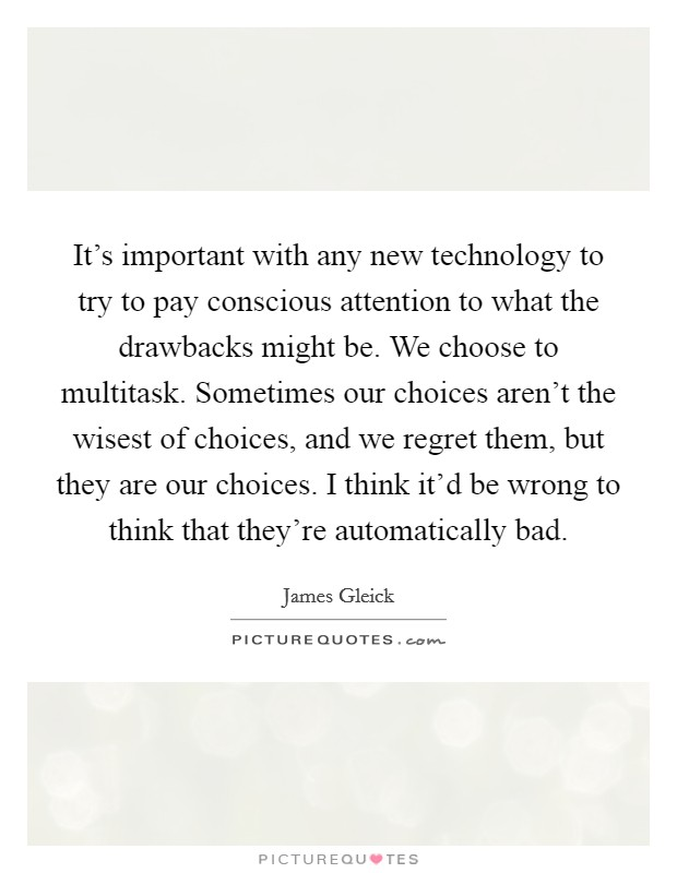 It's important with any new technology to try to pay conscious attention to what the drawbacks might be. We choose to multitask. Sometimes our choices aren't the wisest of choices, and we regret them, but they are our choices. I think it'd be wrong to think that they're automatically bad Picture Quote #1