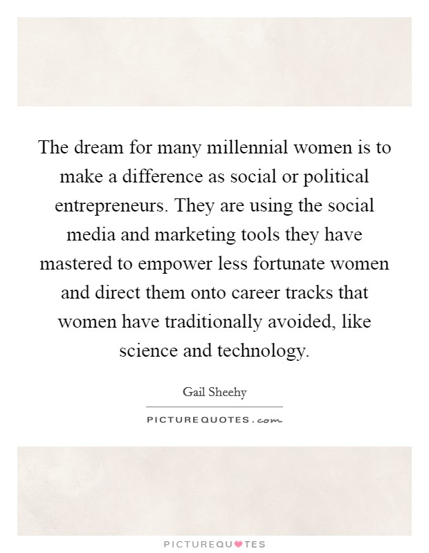 The dream for many millennial women is to make a difference as social or political entrepreneurs. They are using the social media and marketing tools they have mastered to empower less fortunate women and direct them onto career tracks that women have traditionally avoided, like science and technology Picture Quote #1
