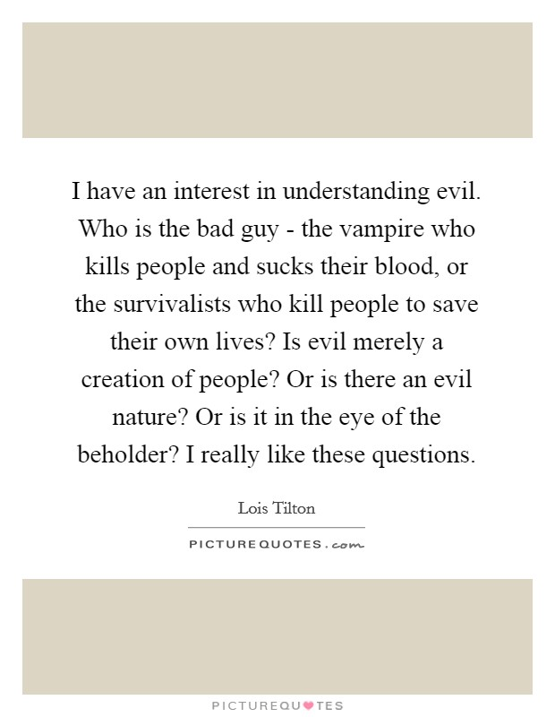 I have an interest in understanding evil. Who is the bad guy - the vampire who kills people and sucks their blood, or the survivalists who kill people to save their own lives? Is evil merely a creation of people? Or is there an evil nature? Or is it in the eye of the beholder? I really like these questions Picture Quote #1