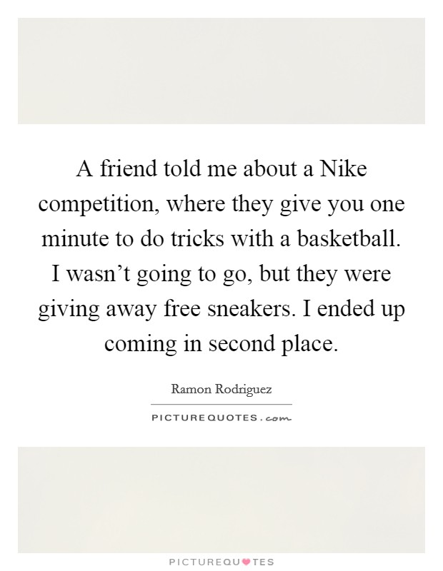 A friend told me about a Nike competition, where they give you one minute to do tricks with a basketball. I wasn't going to go, but they were giving away free sneakers. I ended up coming in second place Picture Quote #1