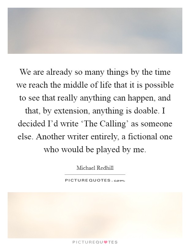 We are already so many things by the time we reach the middle of life that it is possible to see that really anything can happen, and that, by extension, anything is doable. I decided I'd write 'The Calling' as someone else. Another writer entirely, a fictional one who would be played by me Picture Quote #1