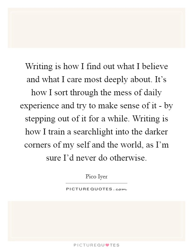 Writing is how I find out what I believe and what I care most deeply about. It's how I sort through the mess of daily experience and try to make sense of it - by stepping out of it for a while. Writing is how I train a searchlight into the darker corners of my self and the world, as I'm sure I'd never do otherwise Picture Quote #1