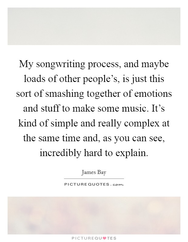 My songwriting process, and maybe loads of other people's, is just this sort of smashing together of emotions and stuff to make some music. It's kind of simple and really complex at the same time and, as you can see, incredibly hard to explain Picture Quote #1