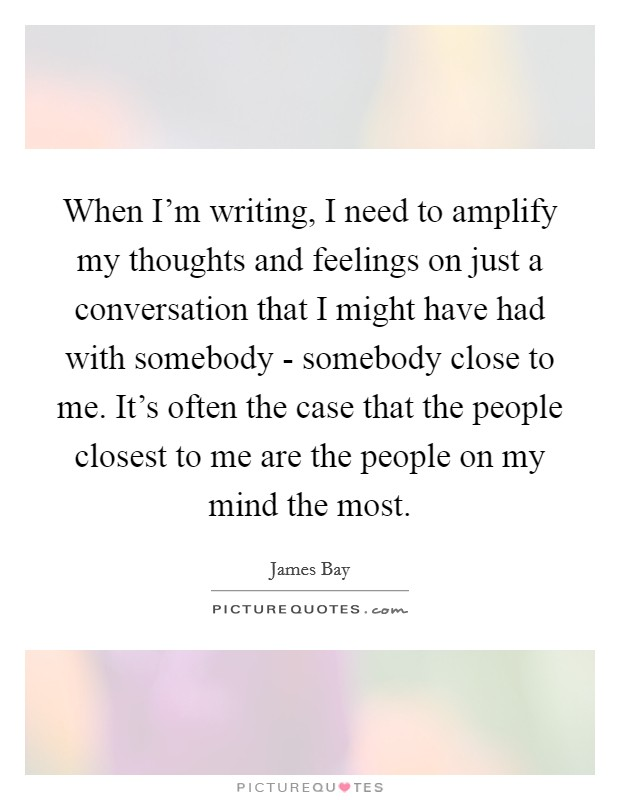 When I'm writing, I need to amplify my thoughts and feelings on just a conversation that I might have had with somebody - somebody close to me. It's often the case that the people closest to me are the people on my mind the most Picture Quote #1