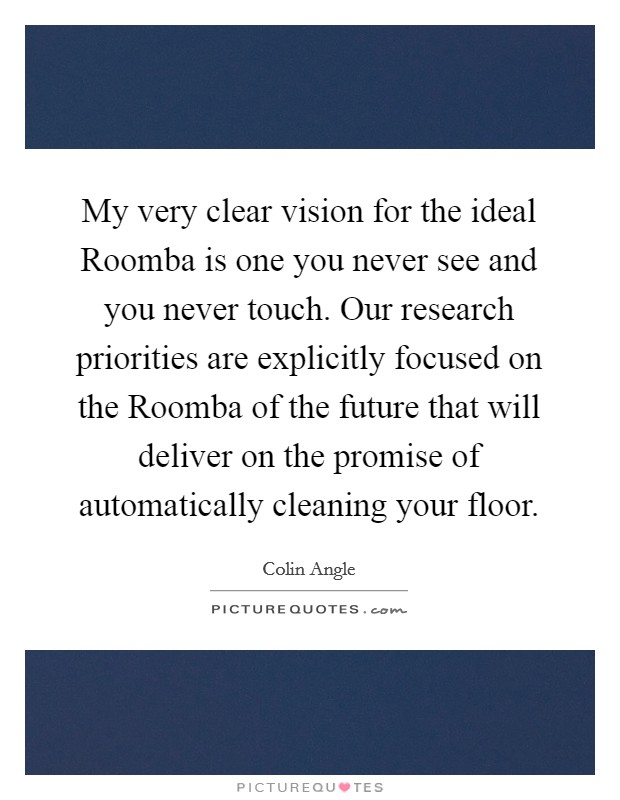 My very clear vision for the ideal Roomba is one you never see and you never touch. Our research priorities are explicitly focused on the Roomba of the future that will deliver on the promise of automatically cleaning your floor Picture Quote #1