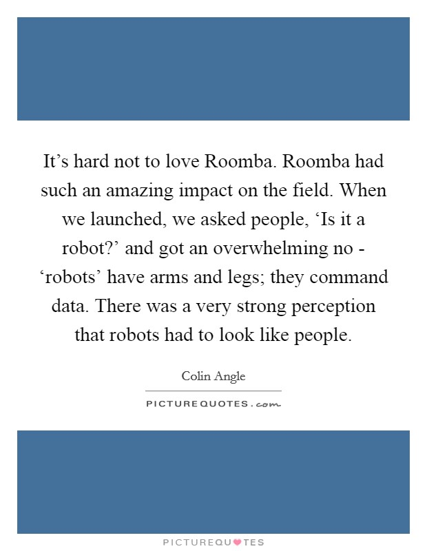 It's hard not to love Roomba. Roomba had such an amazing impact on the field. When we launched, we asked people, 'Is it a robot?' and got an overwhelming no - 'robots' have arms and legs; they command data. There was a very strong perception that robots had to look like people Picture Quote #1