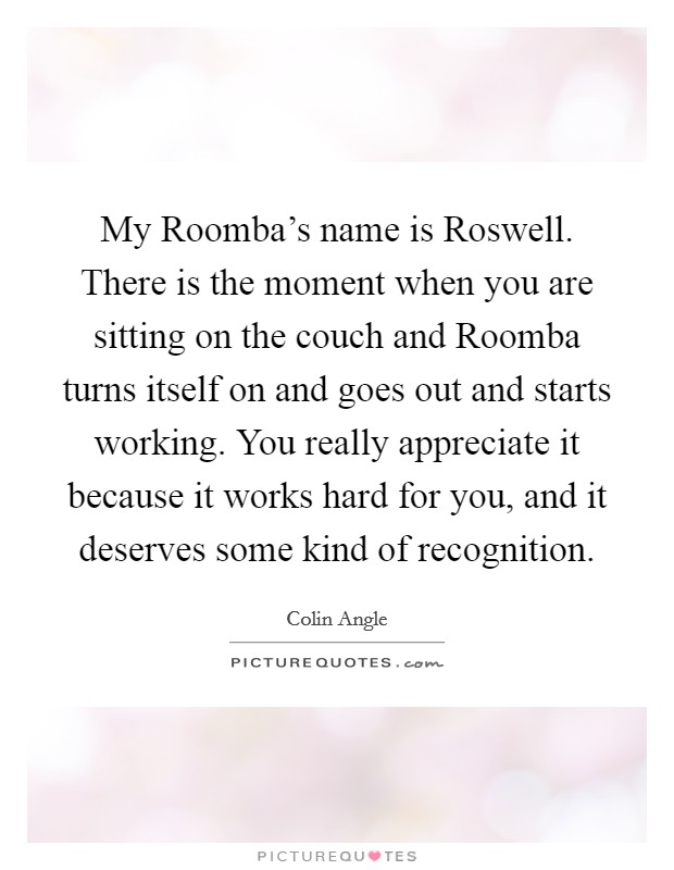 My Roomba's name is Roswell. There is the moment when you are sitting on the couch and Roomba turns itself on and goes out and starts working. You really appreciate it because it works hard for you, and it deserves some kind of recognition Picture Quote #1