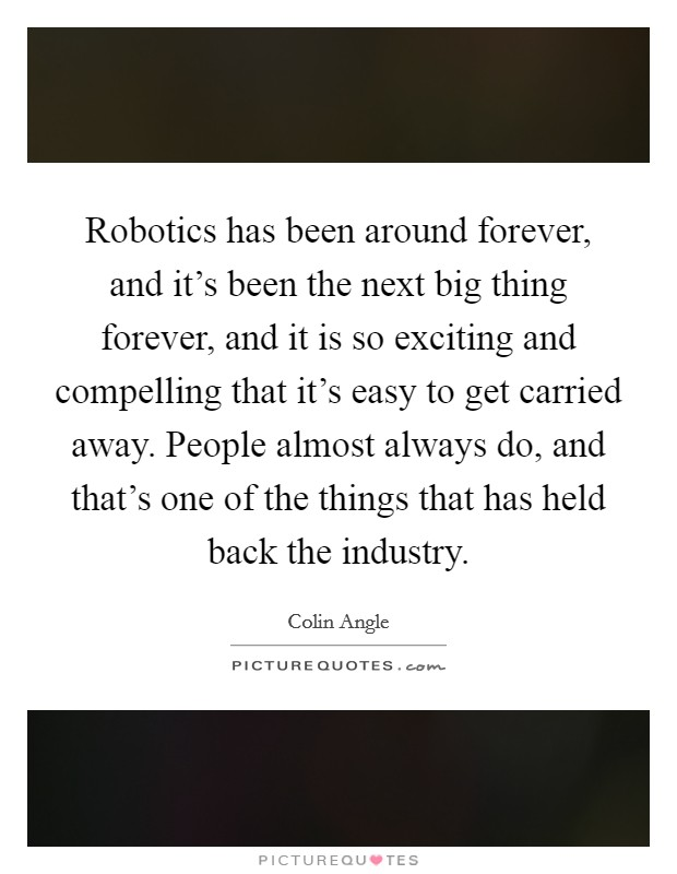 Robotics has been around forever, and it's been the next big thing forever, and it is so exciting and compelling that it's easy to get carried away. People almost always do, and that's one of the things that has held back the industry Picture Quote #1