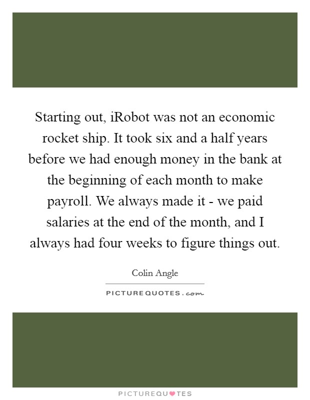 Starting out, iRobot was not an economic rocket ship. It took six and a half years before we had enough money in the bank at the beginning of each month to make payroll. We always made it - we paid salaries at the end of the month, and I always had four weeks to figure things out Picture Quote #1