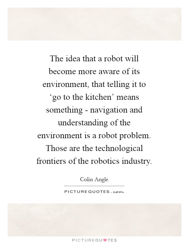 The idea that a robot will become more aware of its environment, that telling it to 'go to the kitchen' means something - navigation and understanding of the environment is a robot problem. Those are the technological frontiers of the robotics industry Picture Quote #1