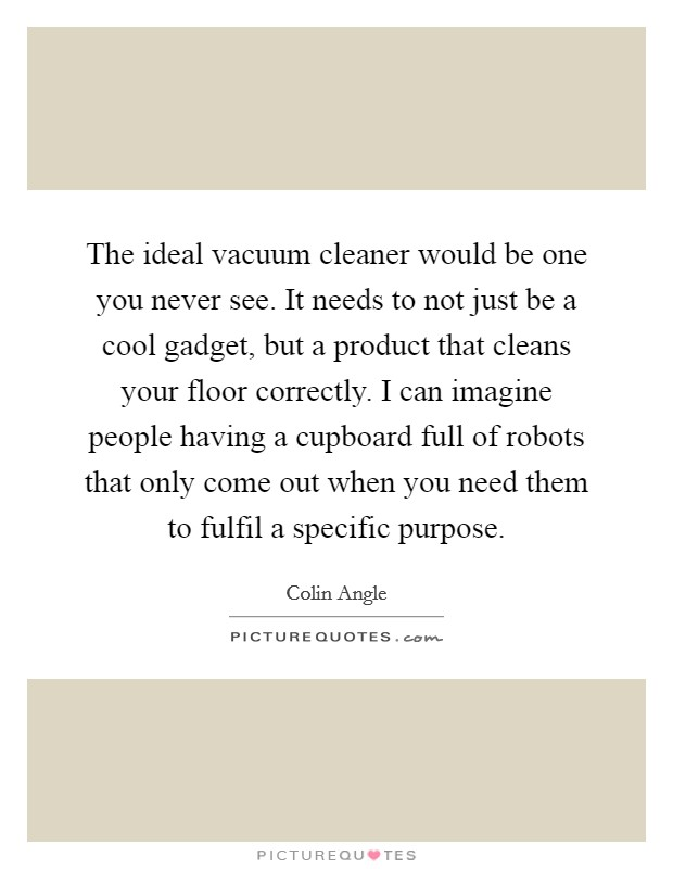 The ideal vacuum cleaner would be one you never see. It needs to not just be a cool gadget, but a product that cleans your floor correctly. I can imagine people having a cupboard full of robots that only come out when you need them to fulfil a specific purpose Picture Quote #1