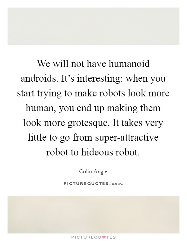We will not have humanoid androids. It's interesting: when you start trying to make robots look more human, you end up making them look more grotesque. It takes very little to go from super-attractive robot to hideous robot Picture Quote #1