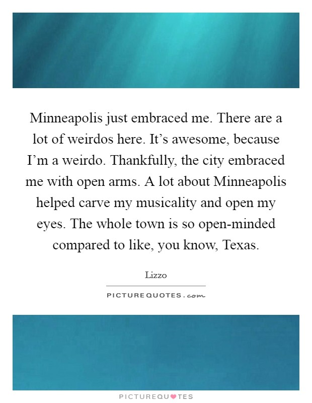 Minneapolis just embraced me. There are a lot of weirdos here. It's awesome, because I'm a weirdo. Thankfully, the city embraced me with open arms. A lot about Minneapolis helped carve my musicality and open my eyes. The whole town is so open-minded compared to like, you know, Texas Picture Quote #1
