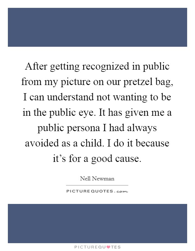 After getting recognized in public from my picture on our pretzel bag, I can understand not wanting to be in the public eye. It has given me a public persona I had always avoided as a child. I do it because it's for a good cause Picture Quote #1