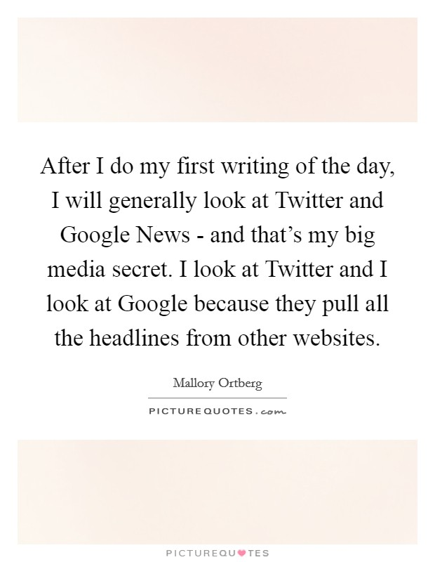 After I do my first writing of the day, I will generally look at Twitter and Google News - and that's my big media secret. I look at Twitter and I look at Google because they pull all the headlines from other websites Picture Quote #1