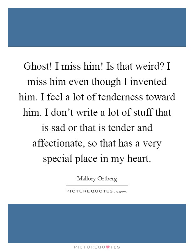 Ghost! I miss him! Is that weird? I miss him even though I invented him. I feel a lot of tenderness toward him. I don't write a lot of stuff that is sad or that is tender and affectionate, so that has a very special place in my heart Picture Quote #1