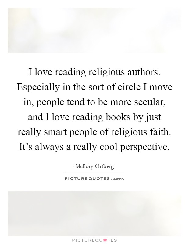 I love reading religious authors. Especially in the sort of circle I move in, people tend to be more secular, and I love reading books by just really smart people of religious faith. It's always a really cool perspective Picture Quote #1