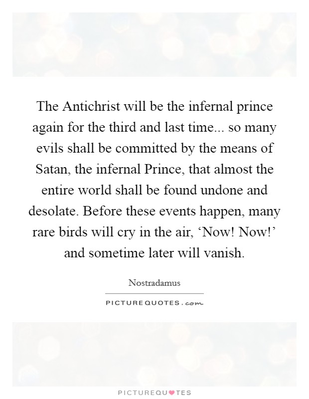 The Antichrist will be the infernal prince again for the third and last time... so many evils shall be committed by the means of Satan, the infernal Prince, that almost the entire world shall be found undone and desolate. Before these events happen, many rare birds will cry in the air, 'Now! Now!' and sometime later will vanish Picture Quote #1