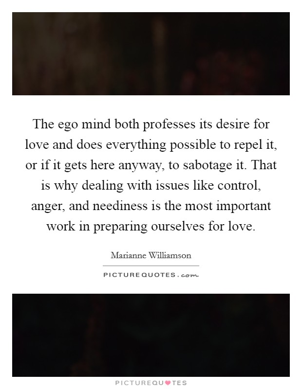 The ego mind both professes its desire for love and does everything possible to repel it, or if it gets here anyway, to sabotage it. That is why dealing with issues like control, anger, and neediness is the most important work in preparing ourselves for love Picture Quote #1
