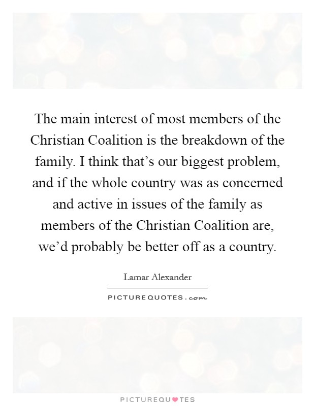 The main interest of most members of the Christian Coalition is the breakdown of the family. I think that's our biggest problem, and if the whole country was as concerned and active in issues of the family as members of the Christian Coalition are, we'd probably be better off as a country Picture Quote #1