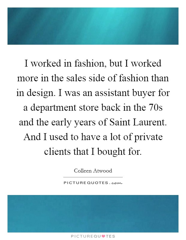 I worked in fashion, but I worked more in the sales side of fashion than in design. I was an assistant buyer for a department store back in the  70s and the early years of Saint Laurent. And I used to have a lot of private clients that I bought for Picture Quote #1