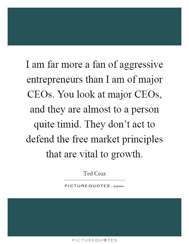 I am far more a fan of aggressive entrepreneurs than I am of major CEOs. You look at major CEOs, and they are almost to a person quite timid. They don't act to defend the free market principles that are vital to growth Picture Quote #1