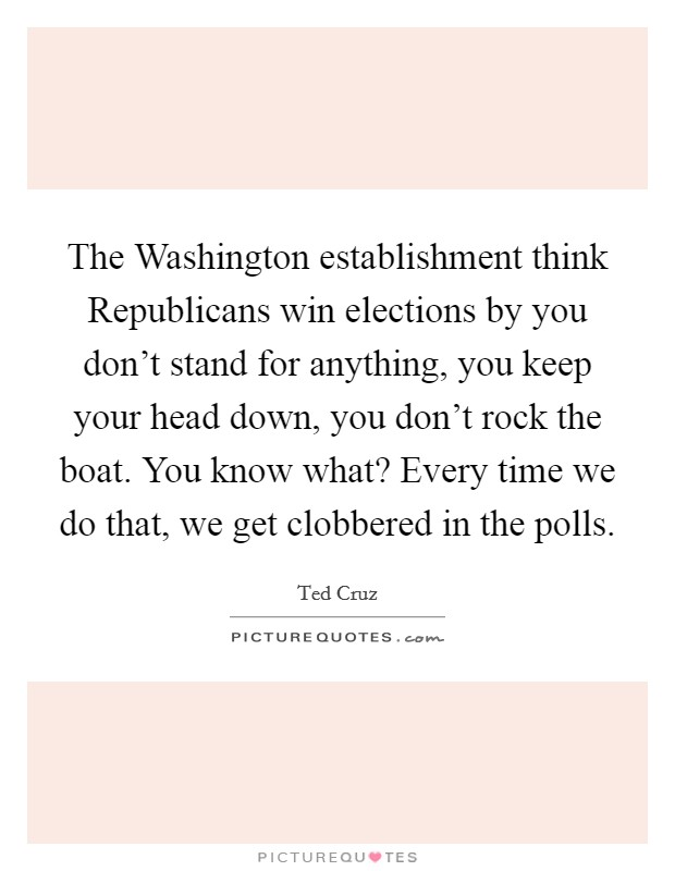 The Washington establishment think Republicans win elections by you don't stand for anything, you keep your head down, you don't rock the boat. You know what? Every time we do that, we get clobbered in the polls Picture Quote #1