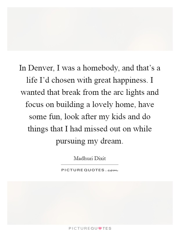 In Denver, I was a homebody, and that's a life I'd chosen with great happiness. I wanted that break from the arc lights and focus on building a lovely home, have some fun, look after my kids and do things that I had missed out on while pursuing my dream Picture Quote #1