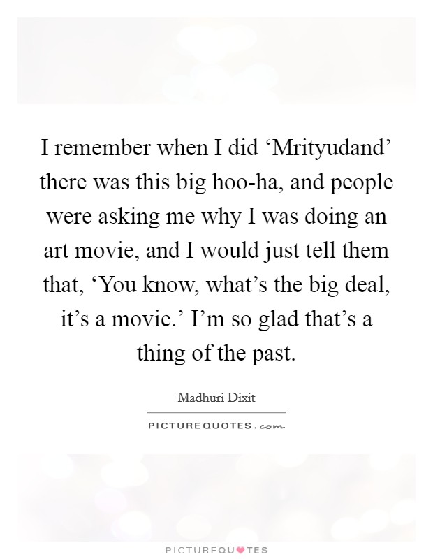 I remember when I did 'Mrityudand' there was this big hoo-ha, and people were asking me why I was doing an art movie, and I would just tell them that, 'You know, what's the big deal, it's a movie.' I'm so glad that's a thing of the past Picture Quote #1