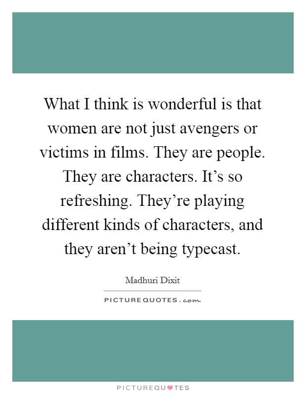 What I think is wonderful is that women are not just avengers or victims in films. They are people. They are characters. It's so refreshing. They're playing different kinds of characters, and they aren't being typecast Picture Quote #1