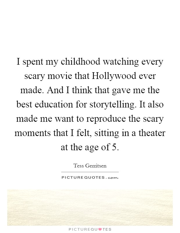 I spent my childhood watching every scary movie that Hollywood ever made. And I think that gave me the best education for storytelling. It also made me want to reproduce the scary moments that I felt, sitting in a theater at the age of 5 Picture Quote #1
