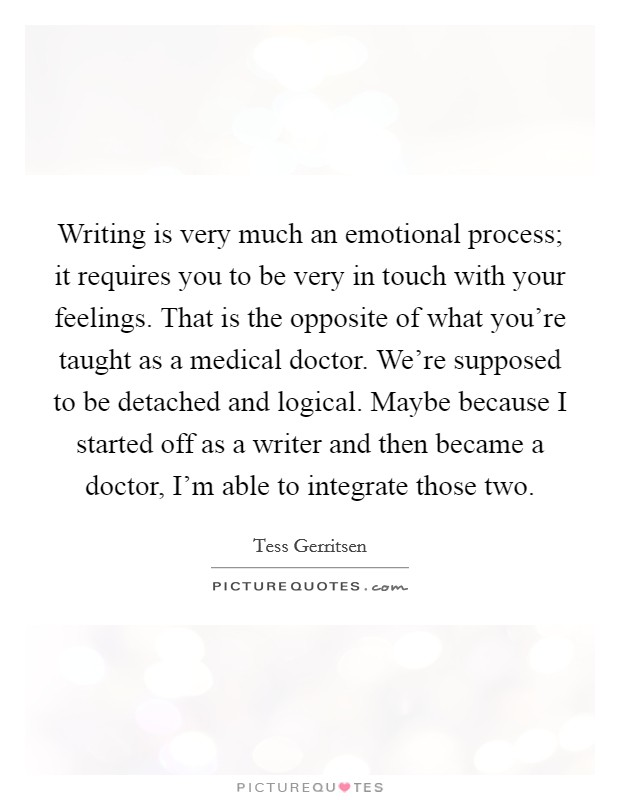 Writing is very much an emotional process; it requires you to be very in touch with your feelings. That is the opposite of what you're taught as a medical doctor. We're supposed to be detached and logical. Maybe because I started off as a writer and then became a doctor, I'm able to integrate those two Picture Quote #1