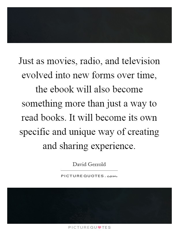 Just as movies, radio, and television evolved into new forms over time, the ebook will also become something more than just a way to read books. It will become its own specific and unique way of creating and sharing experience Picture Quote #1
