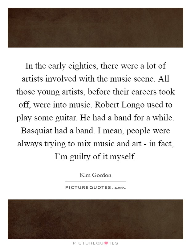 In the early eighties, there were a lot of artists involved with the music scene. All those young artists, before their careers took off, were into music. Robert Longo used to play some guitar. He had a band for a while. Basquiat had a band. I mean, people were always trying to mix music and art - in fact, I'm guilty of it myself Picture Quote #1