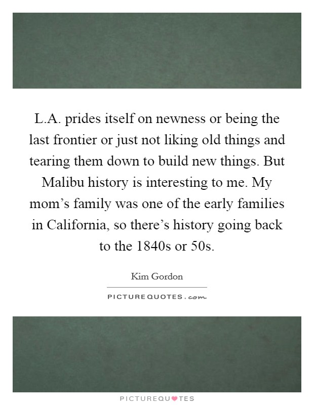 L.A. prides itself on newness or being the last frontier or just not liking old things and tearing them down to build new things. But Malibu history is interesting to me. My mom's family was one of the early families in California, so there's history going back to the 1840s or  50s Picture Quote #1