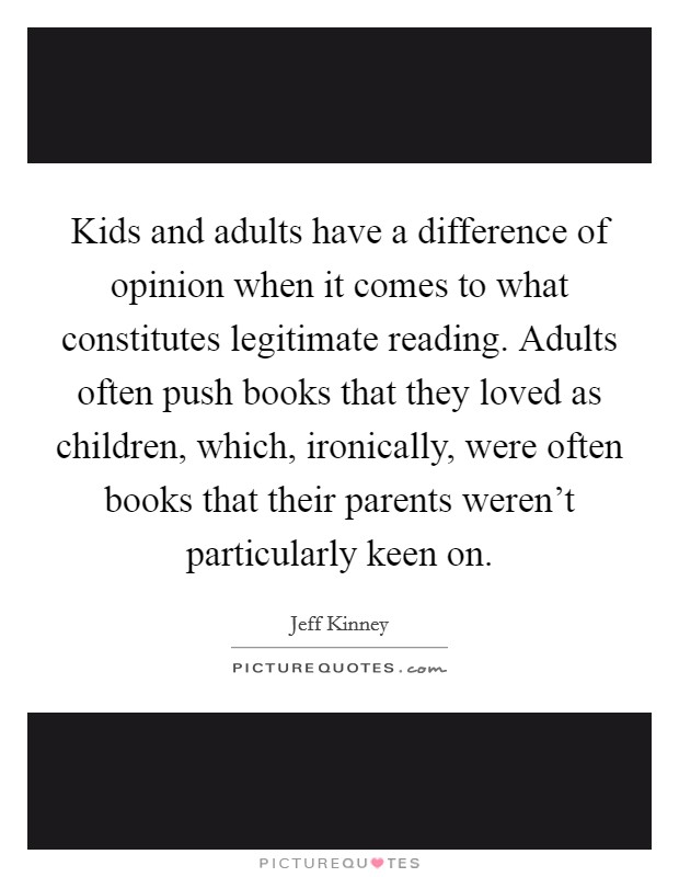Kids and adults have a difference of opinion when it comes to what constitutes legitimate reading. Adults often push books that they loved as children, which, ironically, were often books that their parents weren't particularly keen on Picture Quote #1