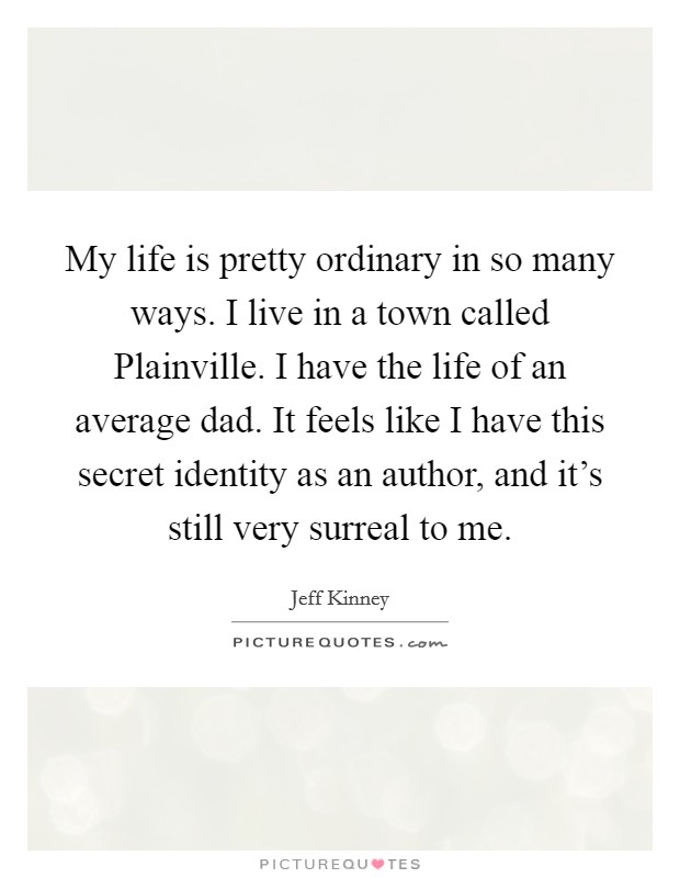 My life is pretty ordinary in so many ways. I live in a town called Plainville. I have the life of an average dad. It feels like I have this secret identity as an author, and it's still very surreal to me Picture Quote #1