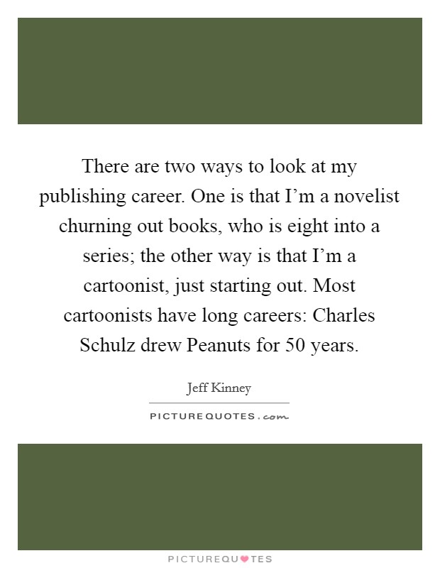 There are two ways to look at my publishing career. One is that I'm a novelist churning out books, who is eight into a series; the other way is that I'm a cartoonist, just starting out. Most cartoonists have long careers: Charles Schulz drew Peanuts for 50 years Picture Quote #1