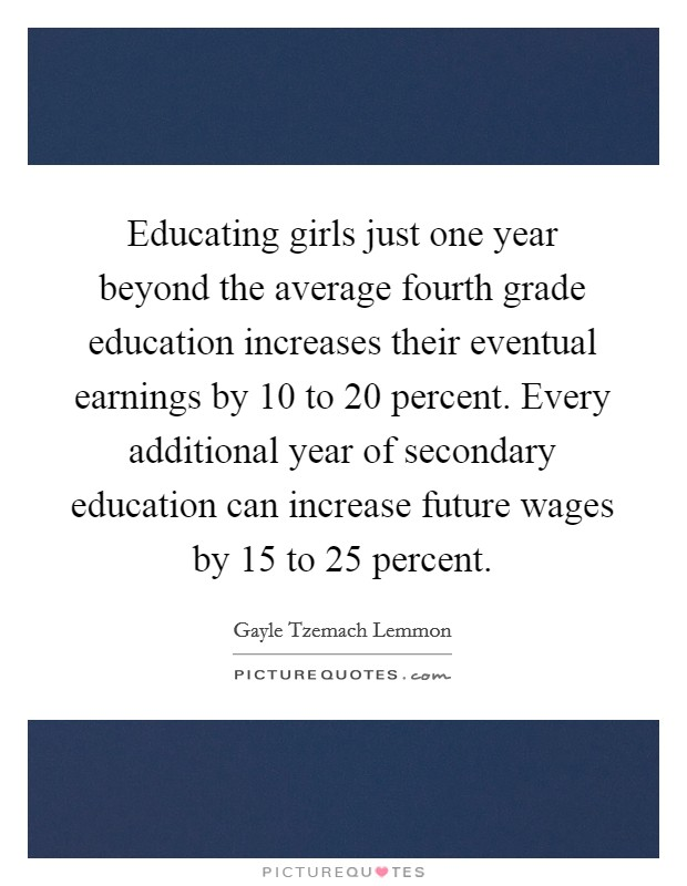 Educating girls just one year beyond the average fourth grade education increases their eventual earnings by 10 to 20 percent. Every additional year of secondary education can increase future wages by 15 to 25 percent Picture Quote #1