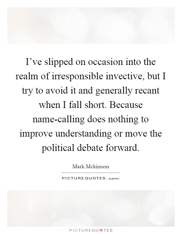 I've slipped on occasion into the realm of irresponsible invective, but I try to avoid it and generally recant when I fall short. Because name-calling does nothing to improve understanding or move the political debate forward Picture Quote #1
