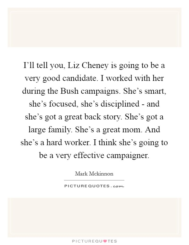 I'll tell you, Liz Cheney is going to be a very good candidate. I worked with her during the Bush campaigns. She's smart, she's focused, she's disciplined - and she's got a great back story. She's got a large family. She's a great mom. And she's a hard worker. I think she's going to be a very effective campaigner Picture Quote #1