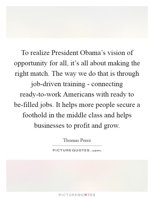 To realize President Obama's vision of opportunity for all, it's all about making the right match. The way we do that is through job-driven training - connecting ready-to-work Americans with ready to be-filled jobs. It helps more people secure a foothold in the middle class and helps businesses to profit and grow Picture Quote #1