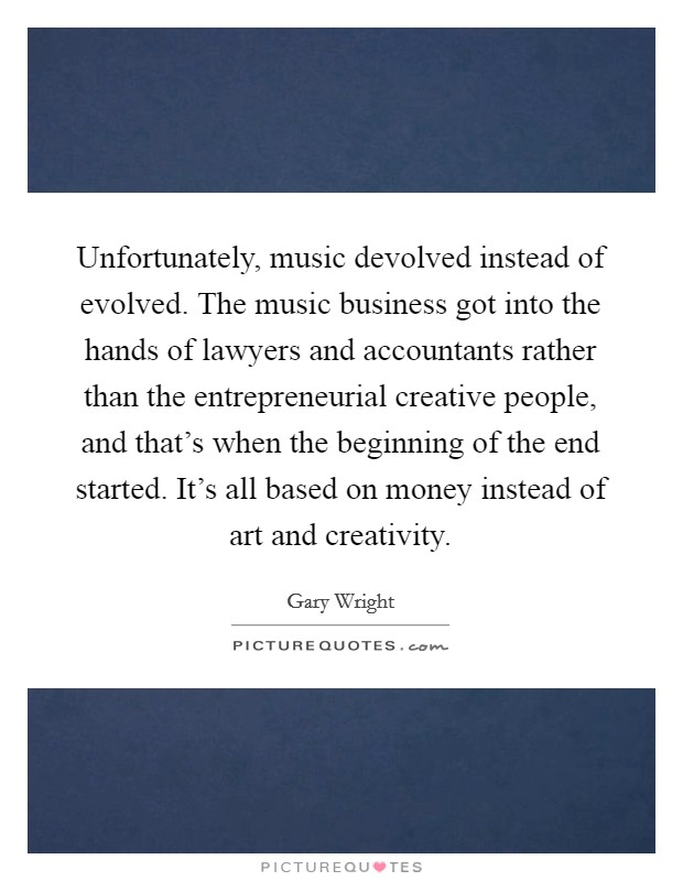 Unfortunately, music devolved instead of evolved. The music business got into the hands of lawyers and accountants rather than the entrepreneurial creative people, and that's when the beginning of the end started. It's all based on money instead of art and creativity Picture Quote #1