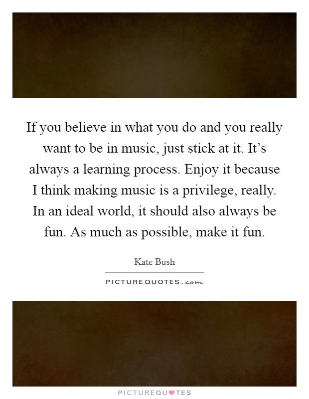 If you believe in what you do and you really want to be in music, just stick at it. It's always a learning process. Enjoy it because I think making music is a privilege, really. In an ideal world, it should also always be fun. As much as possible, make it fun Picture Quote #1