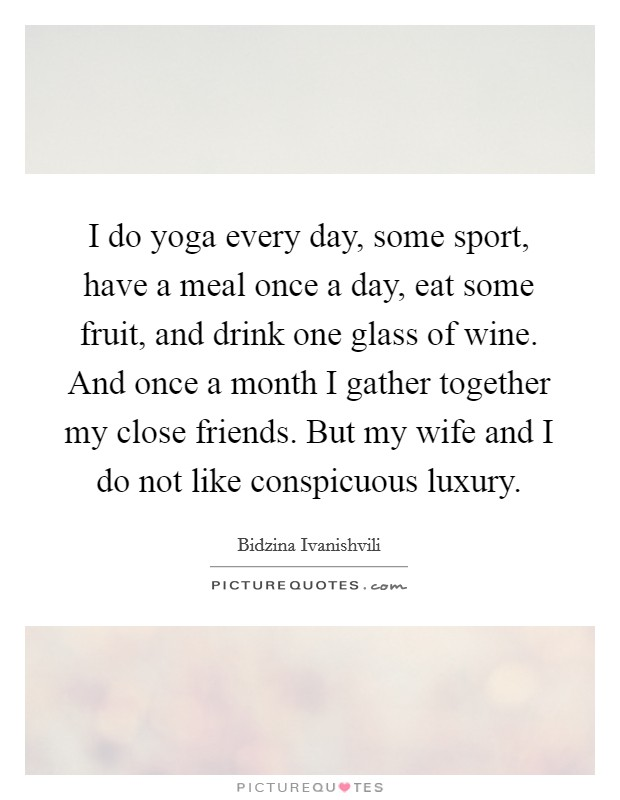 I do yoga every day, some sport, have a meal once a day, eat some fruit, and drink one glass of wine. And once a month I gather together my close friends. But my wife and I do not like conspicuous luxury Picture Quote #1
